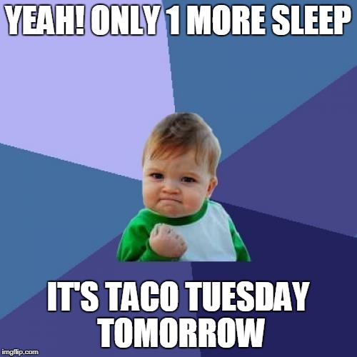Success Kid Meme | YEAH! ONLY 1 MORE SLEEP IT'S TACO TUESDAY TOMORROW | image tagged in memes,success kid | made w/ Imgflip meme maker