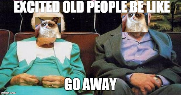 Excited old people | EXCITED OLD PEOPLE BE LIKE GO AWAY | image tagged in excited old people | made w/ Imgflip meme maker