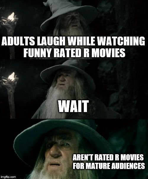 Gandalf and movies | ADULTS LAUGH WHILE WATCHING FUNNY RATED R MOVIES WAIT AREN'T RATED R MOVIES FOR MATURE AUDIENCES | image tagged in memes,confused gandalf,funny,lord of the rings,movies | made w/ Imgflip meme maker