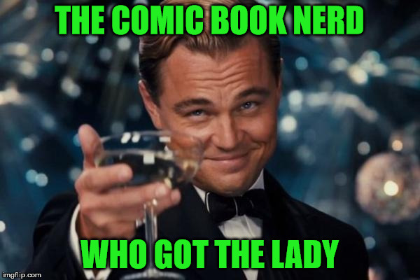 Leonardo Dicaprio Cheers Meme | THE COMIC BOOK NERD WHO GOT THE LADY | image tagged in memes,leonardo dicaprio cheers | made w/ Imgflip meme maker