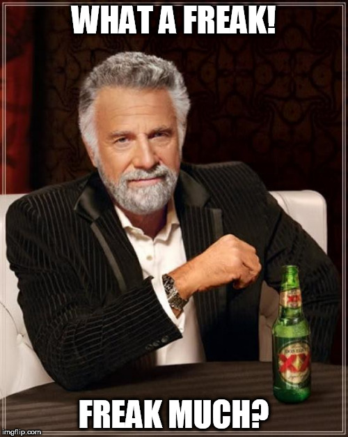 The Most Interesting Man In The World Meme | WHAT A FREAK! FREAK MUCH? | image tagged in memes,the most interesting man in the world | made w/ Imgflip meme maker
