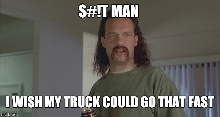 $#!T MAN I WISH MY TRUCK COULD GO THAT FAST | made w/ Imgflip meme maker