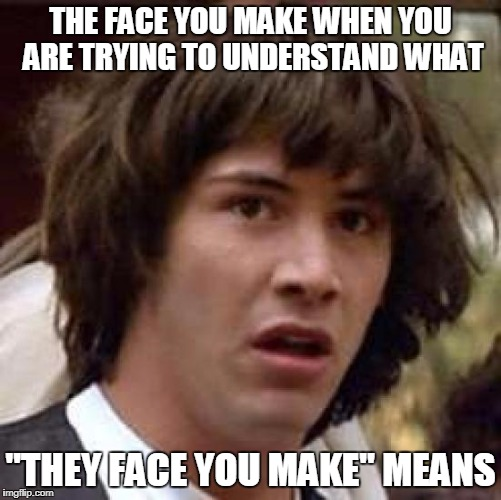 "Conspiracy Keanu Meme | THE FACE YOU MAKE WHEN YOU ARE TRYING TO UNDERSTAND WHAT ""THEY FACE YOU MAKE"" MEANS 