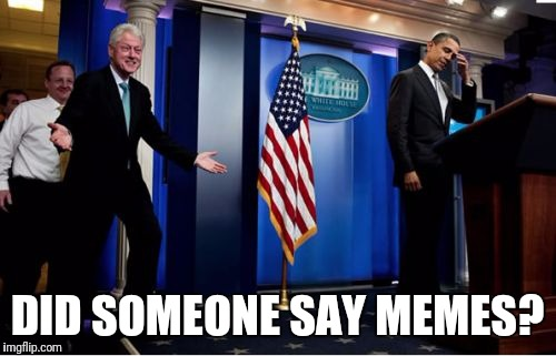 Bubba And Barack | DID SOMEONE SAY MEMES? | image tagged in memes,bubba and barack | made w/ Imgflip meme maker
