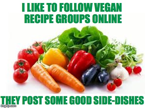 Vegan Side Dishes | I LIKE TO FOLLOW VEGAN RECIPE GROUPS ONLINE THEY POST SOME GOOD SIDE-DISHES | image tagged in vegan,side dishes,recipe group | made w/ Imgflip meme maker