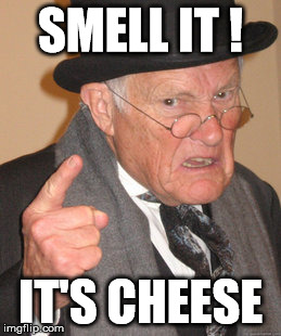 Back In My Day Meme | SMELL IT ! IT'S CHEESE | image tagged in memes,back in my day | made w/ Imgflip meme maker