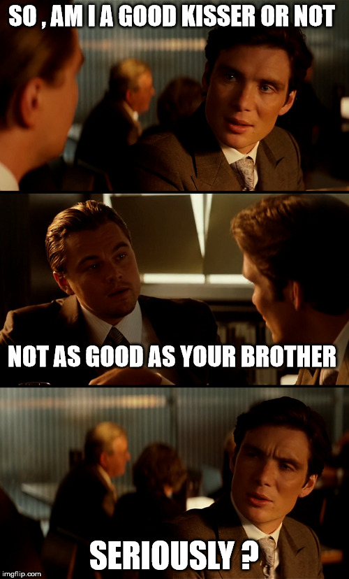 SO , AM I A GOOD KISSER OR NOT SERIOUSLY ? NOT AS GOOD AS YOUR BROTHER | made w/ Imgflip meme maker