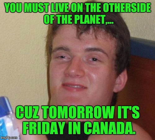 10 Guy Meme | YOU MUST LIVE ON THE OTHERSIDE OF THE PLANET,... CUZ TOMORROW IT'S FRIDAY IN CANADA. | image tagged in memes,10 guy | made w/ Imgflip meme maker