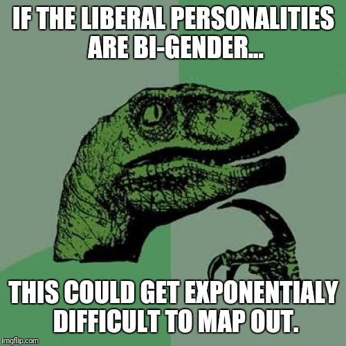 Philosoraptor Meme | IF THE LIBERAL PERSONALITIES ARE BI-GENDER... THIS COULD GET EXPONENTIALY DIFFICULT TO MAP OUT. | image tagged in memes,philosoraptor | made w/ Imgflip meme maker