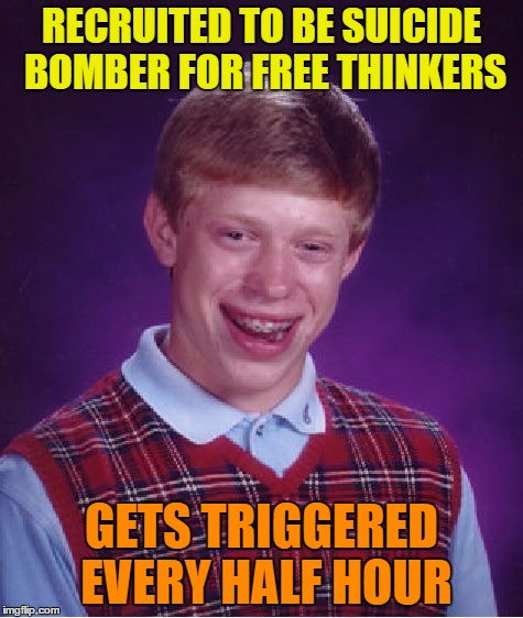 Bad Luck Brian Meme | RECRUITED TO BE SUICIDE BOMBER FOR FREE THINKERS GETS TRIGGERED EVERY HALF HOUR | image tagged in memes,bad luck brian | made w/ Imgflip meme maker