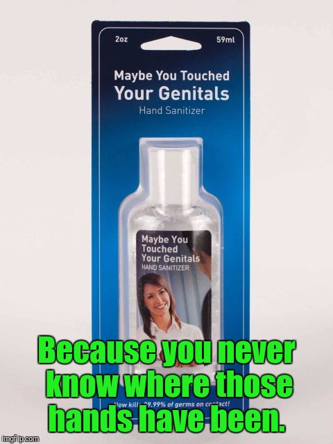 Yes. It's a real product.  | Because you never know where those hands have been. | image tagged in funny product,hand sanitizer,genitals | made w/ Imgflip meme maker