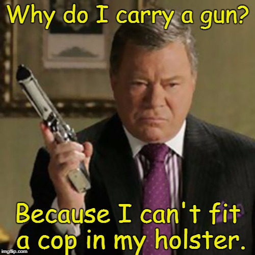 A good reason  | Why do I carry a gun? Because I can't fit a cop in my holster. | image tagged in why carry,gun control,gun laws,william shatner,the shat | made w/ Imgflip meme maker