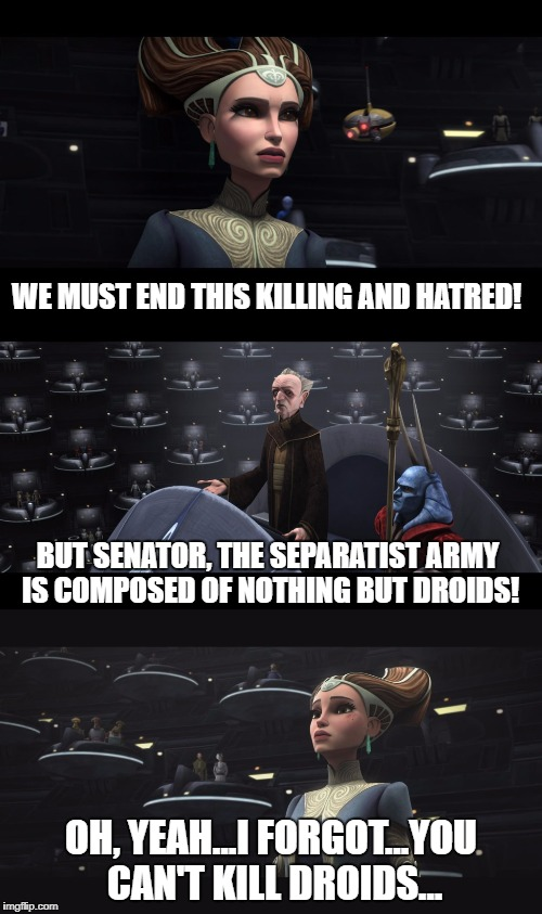 Padme needs to choose her words more carefully.  | WE MUST END THIS KILLING AND HATRED! OH, YEAH...I FORGOT...YOU CAN'T KILL DROIDS... BUT SENATOR, THE SEPARATIST ARMY IS COMPOSED OF NOTHING  | image tagged in star wars,clone wars,padme,palpatine,droids,battle droid | made w/ Imgflip meme maker