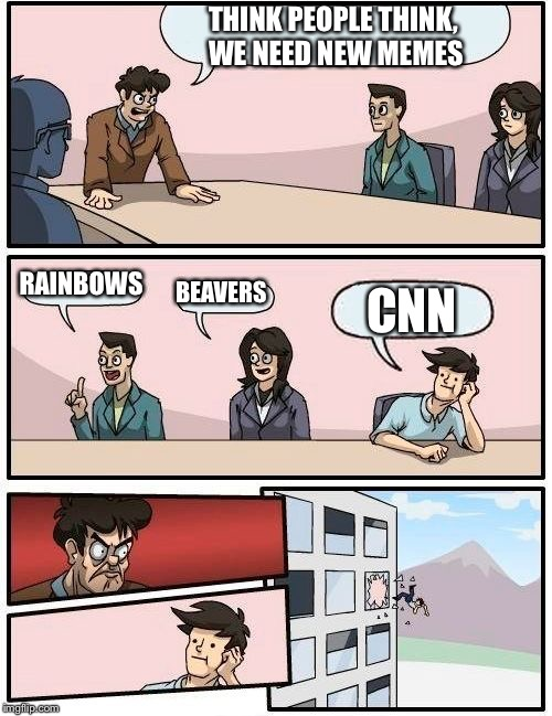 Boardroom Meeting Suggestion Meme | THINK PEOPLE THINK, WE NEED NEW MEMES RAINBOWS BEAVERS CNN | image tagged in memes,boardroom meeting suggestion | made w/ Imgflip meme maker