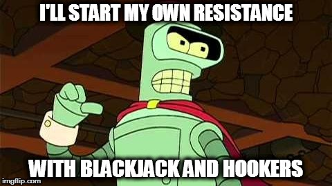 #resist | ' | image tagged in bender blackjack and hookers,resist,futurama,meme | made w/ Imgflip meme maker