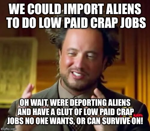 Ancient Aliens Meme | WE COULD IMPORT ALIENS TO DO LOW PAID CRAP JOBS OH WAIT, WERE DEPORTING ALIENS AND HAVE A GLUT OF LOW PAID CRAP JOBS NO ONE WANTS, OR CAN SU | image tagged in memes,ancient aliens | made w/ Imgflip meme maker
