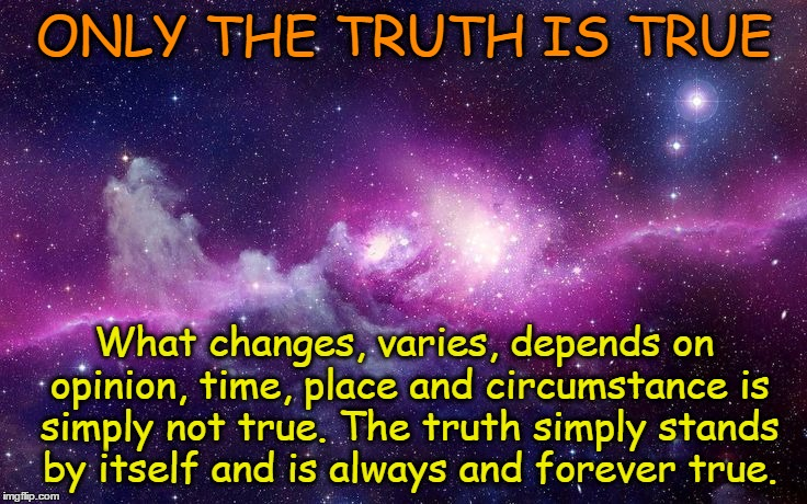 Only truth is true | ONLY THE TRUTH IS TRUE What changes, varies, depends on opinion, time, place and circumstance is simply not true. The truth simply stands by | image tagged in universe,acim,truth,plato,simple | made w/ Imgflip meme maker