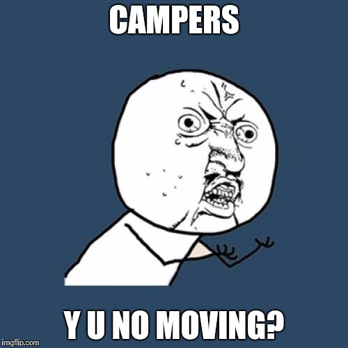 Y U No Meme | CAMPERS Y U NO MOVING? | image tagged in memes,y u no | made w/ Imgflip meme maker