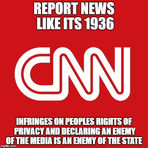 Cnn | REPORT NEWS LIKE ITS 1936 INFRINGES ON PEOPLES RIGHTS OF PRIVACY AND DECLARING AN ENEMY OF THE MEDIA IS AN ENEMY OF THE STATE | image tagged in cnn | made w/ Imgflip meme maker