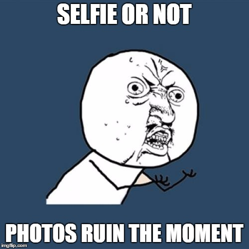 Y U No Meme | SELFIE OR NOT PHOTOS RUIN THE MOMENT | image tagged in memes,y u no | made w/ Imgflip meme maker