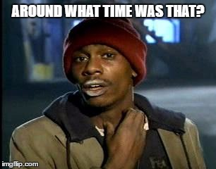 Y'all Got Any More Of That Meme | AROUND WHAT TIME WAS THAT? | image tagged in memes,yall got any more of | made w/ Imgflip meme maker