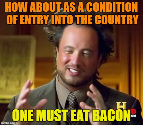 Ancient Aliens Meme | HOW ABOUT AS A CONDITION OF ENTRY INTO THE COUNTRY ONE MUST EAT BACON | image tagged in memes,ancient aliens | made w/ Imgflip meme maker