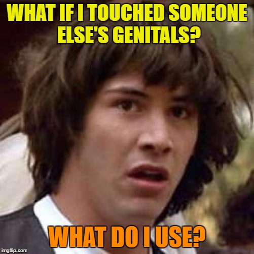 Conspiracy Keanu Meme | WHAT IF I TOUCHED SOMEONE ELSE'S GENITALS? WHAT DO I USE? | image tagged in memes,conspiracy keanu | made w/ Imgflip meme maker