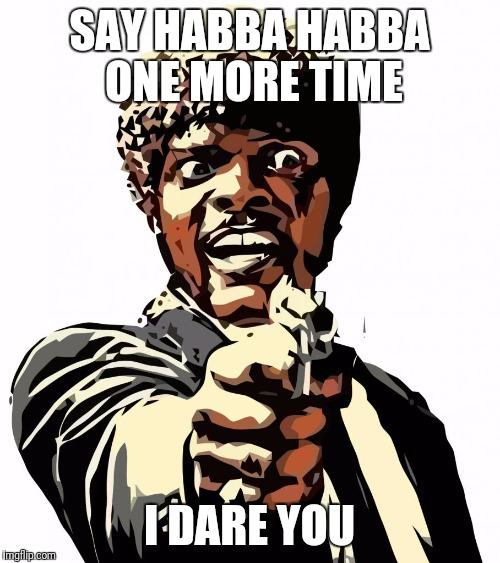 one more time | SAY HABBA HABBA ONE MORE TIME I DARE YOU | image tagged in one more time | made w/ Imgflip meme maker