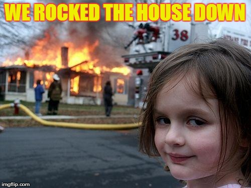 Disaster Girl Meme | WE ROCKED THE HOUSE DOWN | image tagged in memes,disaster girl | made w/ Imgflip meme maker