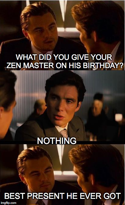 Inception Meme | WHAT DID YOU GIVE YOUR ZEN MASTER ON HIS BIRTHDAY? NOTHING BEST PRESENT HE EVER GOT | image tagged in memes,inception,buddhism,birthday | made w/ Imgflip meme maker