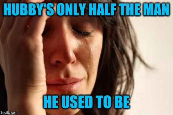 First World Problems Meme | HUBBY'S ONLY HALF THE MAN HE USED TO BE | image tagged in memes,first world problems | made w/ Imgflip meme maker