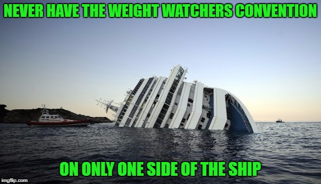 I guess the ship was overweight too! | NEVER HAVE THE WEIGHT WATCHERS CONVENTION ON ONLY ONE SIDE OF THE SHIP | image tagged in sinking ship,memes,weight watchers,funny,losing weight,dieting | made w/ Imgflip meme maker