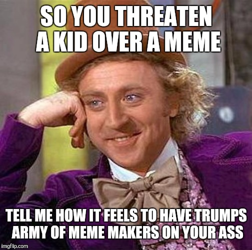 Creepy Condescending Wonka Meme | SO YOU THREATEN A KID OVER A MEME TELL ME HOW IT FEELS TO HAVE TRUMPS ARMY OF MEME MAKERS ON YOUR ASS | image tagged in memes,creepy condescending wonka | made w/ Imgflip meme maker