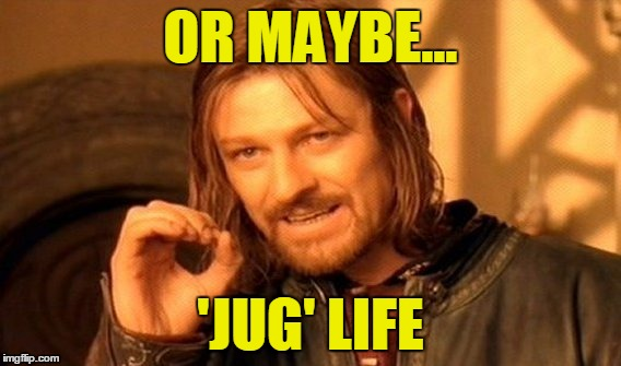 One Does Not Simply Meme | OR MAYBE... 'JUG' LIFE | image tagged in memes,one does not simply | made w/ Imgflip meme maker
