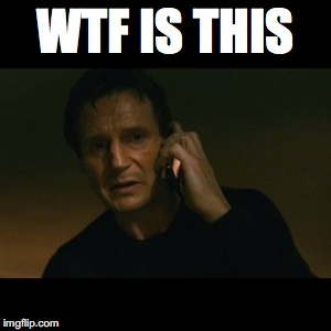 Liam Neeson Taken Meme | WTF IS THIS | image tagged in memes,liam neeson taken | made w/ Imgflip meme maker
