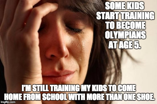First World Problems Meme | SOME KIDS START TRAINING TO BECOME OLYMPIANS AT AGE 5. I'M STILL TRAINING MY KIDS TO COME HOME FROM SCHOOL WITH MORE THAN ONE SHOE. | image tagged in memes,first world problems | made w/ Imgflip meme maker