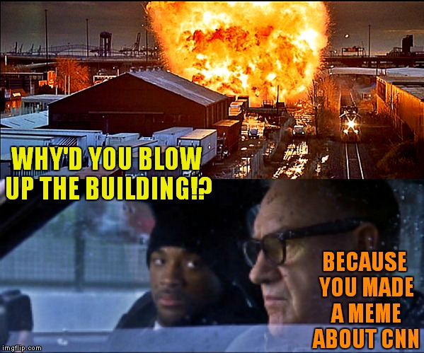Enemy of the what??? | WHY'D YOU BLOW UP THE BUILDING!? BECAUSE YOU MADE A MEME ABOUT CNN | image tagged in enemy of the state,cnn blackmail | made w/ Imgflip meme maker