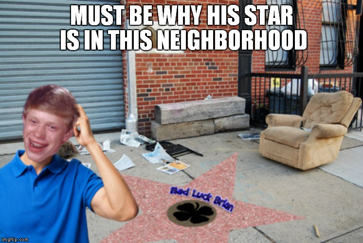 MUST BE WHY HIS STAR IS IN THIS NEIGHBORHOOD | made w/ Imgflip meme maker