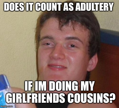 10 Guy Meme | DOES IT COUNT AS ADULTERY IF IM DOING MY GIRLFRIENDS COUSINS? | image tagged in memes,10 guy | made w/ Imgflip meme maker