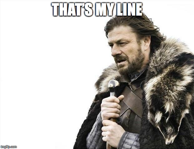 Brace Yourselves X is Coming Meme | THAT'S MY LINE | image tagged in memes,brace yourselves x is coming | made w/ Imgflip meme maker