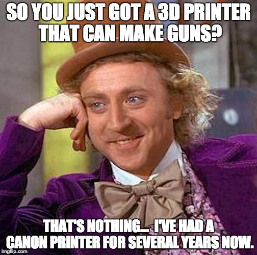 Creepy Condescending Wonka | SO YOU JUST GOT A 3D PRINTER THAT CAN MAKE GUNS? THAT'S NOTHING...  I'VE HAD A CANON PRINTER FOR SEVERAL YEARS NOW. | image tagged in memes,creepy condescending wonka | made w/ Imgflip meme maker