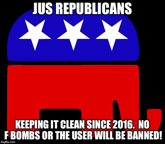 Republicans | JUS REPUBLICANS KEEPING IT CLEAN SINCE 2016.  NO F BOMBS OR THE USER WILL BE BANNED! | image tagged in republicans | made w/ Imgflip meme maker