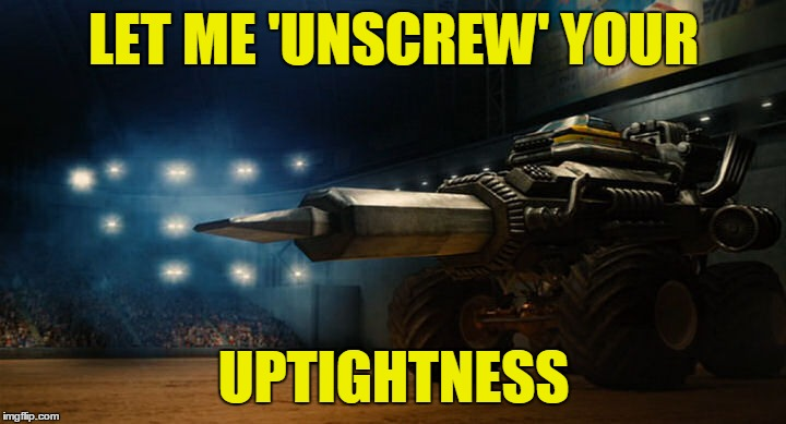LET ME 'UNSCREW' YOUR UPTIGHTNESS | made w/ Imgflip meme maker