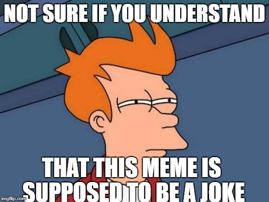 Futurama Fry Meme | NOT SURE IF YOU UNDERSTAND THAT THIS MEME IS SUPPOSED TO BE A JOKE | image tagged in memes,futurama fry | made w/ Imgflip meme maker