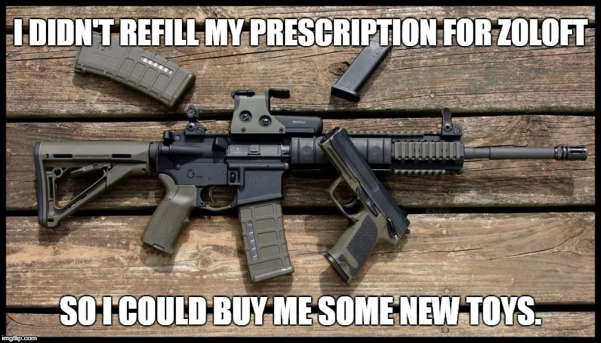 Can I go outside and play? | I DIDN'T REFILL MY PRESCRIPTION FOR ZOLOFT SO I COULD BUY ME SOME NEW TOYS. | image tagged in guns,depression | made w/ Imgflip meme maker