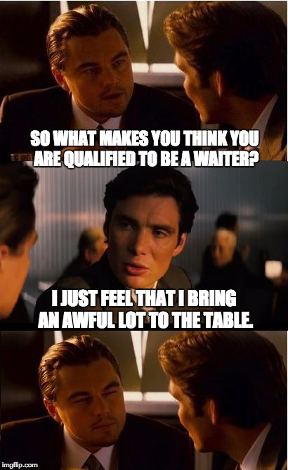 Inception Meme | SO WHAT MAKES YOU THINK YOU ARE QUALIFIED TO BE A WAITER? I JUST FEEL THAT I BRING AN AWFUL LOT TO THE TABLE. | image tagged in memes,inception | made w/ Imgflip meme maker
