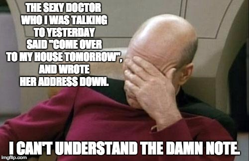 "Captain Picard Facepalm Meme | THE SEXY DOCTOR WHO I WAS TALKING TO YESTERDAY SAID ""COME OVER TO MY HOUSE TOMORROW"", AND WROTE HER ADDRESS DOWN. I CAN'T UNDERSTAND THE DAM 