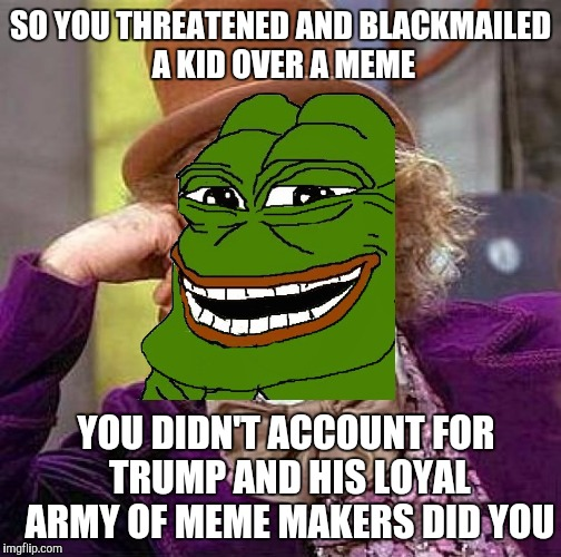 1. Download the CNN App 2. Low Rate It 3. Leave Smug Review and Call It Fake News 4. Delete CNN App |  SO YOU THREATENED AND BLACKMAILED A KID OVER A MEME; YOU DIDN'T ACCOUNT FOR TRUMP AND HIS LOYAL ARMY OF MEME MAKERS DID YOU | image tagged in creepy condescending wonka,pepe the frog,donald trump,cnn,fake news | made w/ Imgflip meme maker
