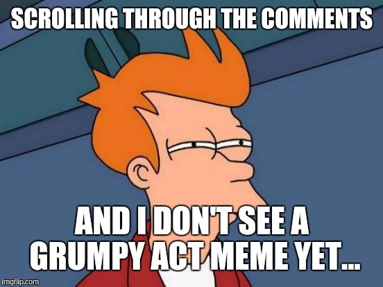 Futurama Fry Meme | SCROLLING THROUGH THE COMMENTS AND I DON'T SEE A GRUMPY ACT MEME YET... | image tagged in memes,futurama fry | made w/ Imgflip meme maker