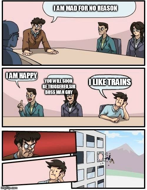 Boardroom Meeting Suggestion | I AM MAD FOR NO REASON I AM HAPPY YOU WILL SOON BE TRIGGERED,SIR BOSS MAN GUY I LIKE TRAINS | image tagged in memes,boardroom meeting suggestion | made w/ Imgflip meme maker